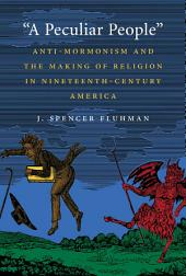 """A Peculiar People"": Anti-Mormonism and the Making of Religion in Nineteenth-Century America"