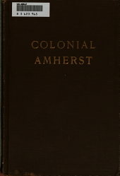 "Colonial Amherst: The Early History, Customs and Homes; Geography and Geology, of Amherst, Life and Character of General and Lord Jeffery Amherst, Reminiscences of ""Cricket Corner"" and ""Pond Parish"" Districts"