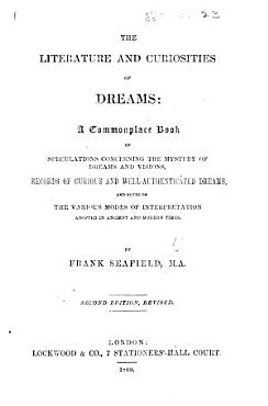 The Literature and Curiosities of Dreams  A commonplace book of speculations concerning the mystery of Dreams and Visions     By Frank Seafield  M A  PDF