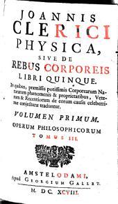 Opera Philosophica: In Quatuor Volumina Digesta. Joannis Clerici Physica, Sive De Rebus Corporeis Libri Quinque ; 1, Volume 3