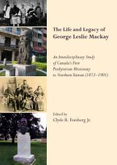 The Life and Legacy of George Leslie Mackay: An Interdisciplinary Study of Canada's First Presbyterian Missionary to Northern Taiwan (1872 – 1901)