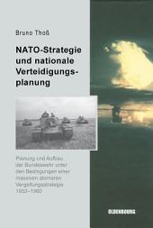 NATO-Strategie und nationale Verteidigungsplanung: Planung und Aufbau der Bundeswehr unter den Bedingungen einer massiven atomaren Vergeltungsstrategie 1952-1960