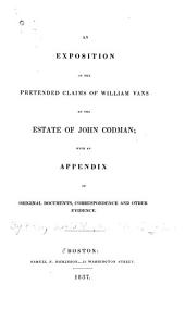 An Exposition of the Pretended Claims of William Vans on the Estate of John Codman: With an Appendix of Original Documents, Correspondence and Other Evidence, Volume 2