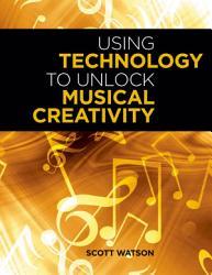 Using Technology To Unlock Musical Creativity Book PDF