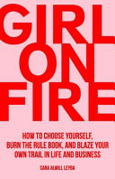 Girl On Fire  How to Choose Yourself  Burn the Rule Book  and Blaze Your Own Trail in Life and Business
