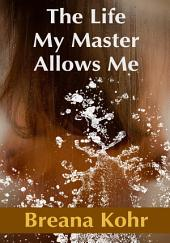 The Life My Master Allows Me : Erotic Sex Story: (Adults Only Erotica)