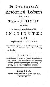 Dr. Boerhaave's Academical Lectures on the Theory of Physic: Being a Genuine Translation of His Institutes and Explanatory Comment, Collated and Adjusted to Each Other, as They Were Dictated to His Students at the University of Leyden. ...