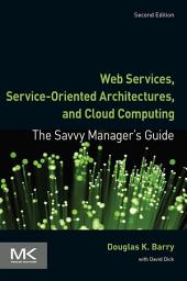 Web Services, Service-Oriented Architectures, and Cloud Computing: The Savvy Manager's Guide, Edition 2