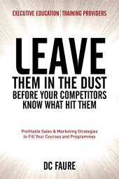 Leave Them in the Dust!: How to Out-sell and Out-Market Every Executive Education or Training Provider that you Compete Against No Matter How Large or Small You Are!