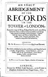 An Exact Abridgement of the Records in the Tower of London: From the Reign of King Edward the Second, Unto King Richard the Third, of All the Parliaments Holden in Each Kings Reign, and the Several Acts in Every Parliament: Together with the Names and Titles of All the Dukes, Marquesses, Earls, Viscounts, and Barons, Summoned to Every of the Said Parliaments