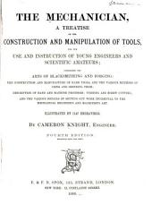 The Mechanician: A Treatise on the Construction and Manipulation of Tools, for the Use and Instruction of Young Engineers and Scientific Amateurs ; Comprising the Arts of Blacksmithing and Forging ; the Construction and Manufacture of Hand Tools, and the Various Methods of Using and Grinding Them ; Description of Hand and Machine Processes ; Turning and Screw Cutting ; and the Various Details of Setting Out Work Incidental to the Mechanical Engineer's and Machinist's Art