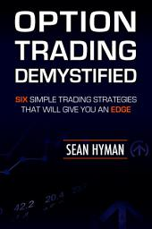 Option Trading Demystified: Six Simple Trading Strategies That Will Give You An Edge