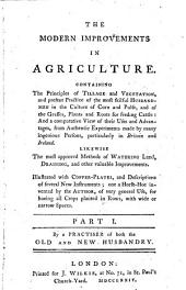 The Modern Improvements in Agriculture: Containing the Principles of Tillage and Vegetation ... Likewise the Most Approved Methods of Watering Land, Draining, and Other Valuable Improvements. Illustrated with Copper-plates, and Descriptions of Several New Instruments...