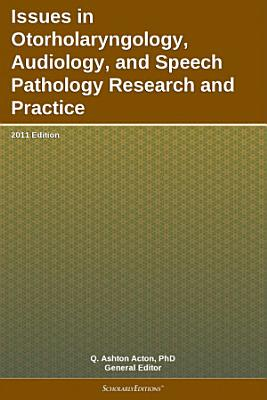 Issues in Otorholaryngology  Audiology  and Speech Pathology Research and Practice  2011 Edition PDF
