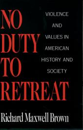 No Duty to Retreat: Violence and Values in American History and Society