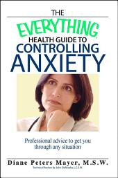 The Everything Health Guide To Controlling Anxiety Book: Professional Advice to Get You Through Any Situation