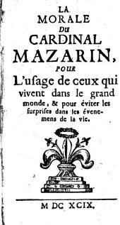 La Morale Du Cardinal Mazarin: Pour l'usage de ceux, qui vivent dans le grand monde, & pour éviter les surprises dans les évenemens de la vie