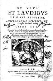 De vita, et laudibus s.p.n. Aur. Augustini, Hipponensis episcopi, et ecclesiae doctoris eximij. Libri sex