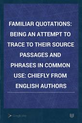 Familiar Quotations: Being an Attempt to Trace to Their Source Passages and Phrases In Common Use: Chiefly from English Authors