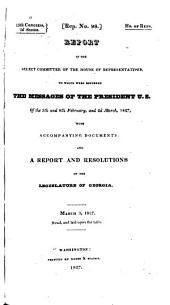 Report of the Select Committee of the House of Representatives, to which Were Referred the Messages of the President, U.S., of the 5th and 8th February, and 2d March, 1827, with Accompanying Documents: And a Report and Resolutions of the Legislature of Georgia