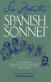 Six Masters of the Spanish Sonnet: Francisco de Quevedo, Sor Juana Inés de la Cruz, Antonio Machado, Federico García Lorca, Jorge Luis Borges, Miguel Hernández : Essays and Translations