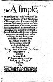 A simple and religious consultation of us Herman ... Archebishop of Colone ..., by what meanes a Christian reformation ... may be begon among men committed to our pastoral charge, etc. B.L. [With the autograph of Sir H. Spelman.]
