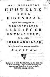 Het ingebeelde huuwelyk door Eigenbaat: Zynde het vervolg van de Weergadeloze bedrieger ontmaskerd, of de valsche boekhandelaar in zyn aard en weezen ontdekt. : Blyspel