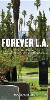 Forever L.A.: A Field Guide To Los Angeles Area Cemeteries & Their Residents