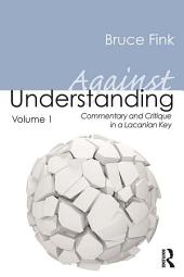 Against Understanding, Volume 1: Commentary and Critique in a Lacanian Key