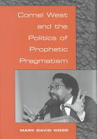 Cornel West and the Politics of Prophetic Pragmatism PDF