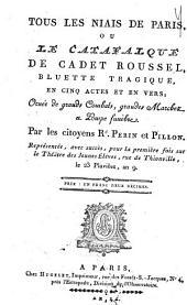 Tous les niais de Paris, ou Le catafalque de Cadet Roussel: bluette tragique, en cinq actes et en vers ; ornée de grands combats, grandes marches et pompe funèbre