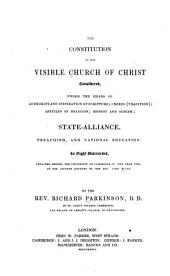 The constitution of the visible church of Christ: considered, under the heads of authority and inspiration of scripture ; creeds (tradition) ; articles of religion ; heresy and schism ; state-alliance, preaching, and national education in eight discourses