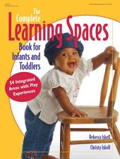 The Complete Learning Spaces Book for Infants and Toddlers: 54 Integrated Areas with Play Experiences