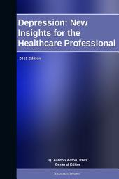 Depression: New Insights for the Healthcare Professional: 2011 Edition