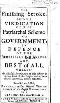 The Finishing Stroke  Being a Vindication of the Partriarchal Scheme of Government     Wherein Mr  Hoadly s Examination of this Scheme in His Late Book of the Original and Institution of Civil Government  is Fully Consider d  To which are Added  Remarks on Dr  Higden s View and Defence of the English Constitution  in a Dialogue Between Three H   s  A New Farce  Represented in a Battle Royal  Etc    By Charles Leslie   PDF