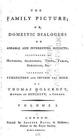 The Family Picture: Or, Domestic Dialogues on Amiable and Interesting Subjects; Illustrated by Histories, Allegories, Tales, Fables, Anecdotes, &c. Intended to Strengthen and Inform the Mind, Volumes 1-2