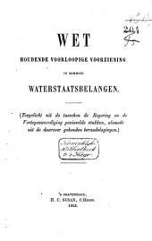 Wet houdende voorloopige voorziening in sommige waterstaatsbelangen: (Toegelicht uit de tusschen de regering en de vertegenwoordiging gewisselde stukken, alsmede uit de daarover gehouden beraadslagingen).