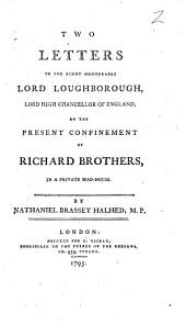 Two Letters to the Right Honourable Lord Loughborough: ... on the Present Confinement of Richard Brothers, in a Private Mad-house. By Nathaniel Brassey Halhed, M.P.