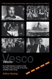 Vesco from Wall Street to Castro's Cuba: The Rise, Fall, and Exile of the King of White Collar Crime