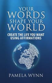 Your Words Shape Your World: Create the Life You Want Using Affirmations