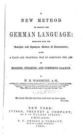 A New Method of Learning the German Language: Embracing Both the Analytic and Synthetic Modes of Instruction : Being a Plain and Practical Way of Acquiring the Art of Reading, Speaking, and Composing German