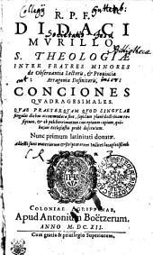 R.P.F. DIDACI MVRILLO S. THEOLOGIAE INTER FRATRES MINORES de Obseruantia Lectoris, [et] Prouinciae Arraginiae Definitoris, CONCIONES QVADRAGESIMALES. QVAE PRAETERQVAM QVOD SINGVLAE singulis diebus accommodatae sint, sapidam plane doctrinam resipiunt, [et] ob pulcherrimorum conceptuum copiam, quibusuis Ecclesiastis probe deseruiunt. Nunc primum latinitati donatae Adiecti sunt materiarum [et] scripturarum Indices locupletissimi