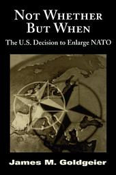 Not Whether But When: The U.S. Decision to Enlarge NATO