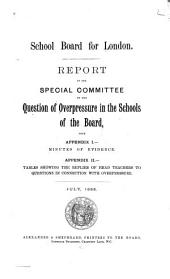 Report of the Special Committee on the Question of Overpressure in the Schools of the Board: With Appendix I.-Minutes of Evidence. Appendix II.-Tables Showing the Replies of Head Teachers to Questions in Connection with Overpressure. July 1885