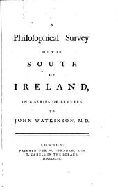A Philosophical Survey of the South of Ireland,: In a Series of Letters to John Watkinson, M.D..