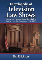 Encyclopedia of Television Law Shows: Factual and Fictional Series About Judges, Lawyers and the Courtroom, 1948–2008