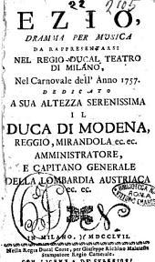 Ezio, dramma per musica da rappresentarsi nel regio-ducal teatro di Milano, nel carnovale dell'anno 1757. Dedicato a sua altezza serenissima il duca di Modena, ..
