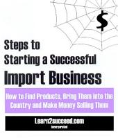 Steps to Starting a Successful Import Business: How to Find Products, Bring them into the Country and Make Money Selling Them