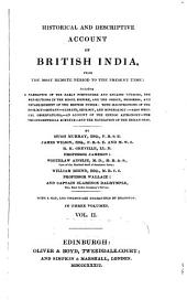 Historical and Descriptive Account of British India: From the Most Remote Period to the Present Time: Including a Narrative of the Early Portuguese and English Voyages, the Revolutions in the Mogul Empire, and The, Establishment of the British Power; with Illustrations of the Zoology, Botany, Climate, Geology, and Mineralogy. Also Medical Observations, an Account of the Hindoo Astronomy, the Trigonometrical Surveys, and the Navigation of the Indian Seas, Volume 2