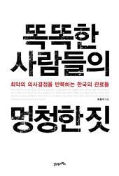 똑똑한 사람들의 멍청한 짓: 최악의 의사결정을 반복하는 한국의 관료들